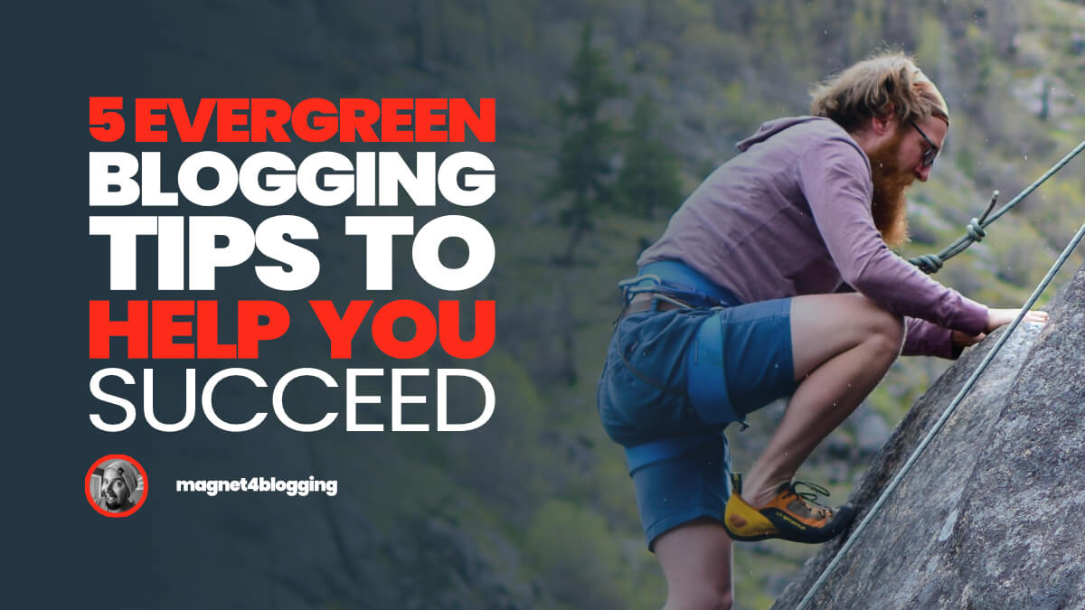 5 Evergreen Blogging Tips To Help You Succeed!